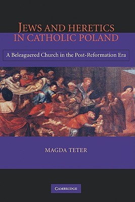 Jews and Heretics in Catholic Poland: A Beleaguered Church in the Post-Reformation Era Magda Teter