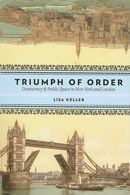 Triumph of Order: Democracy & Public Space in New York and London  by  Lisa Keller
