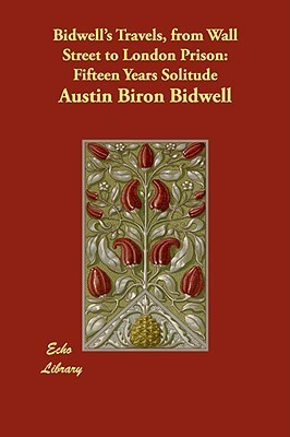 Bidwells Travels, from Wall Street to London Prison: Fifteen Years Solitude  by  Austin Biron Bidwell