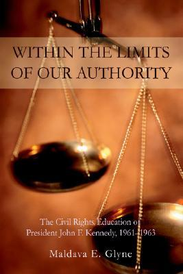 Within the Limits of Our Authority: The Civil Rights Education of President John F. Kennedy, 1961-1963 Maldava Glyne