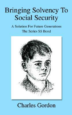 Bringing Solvency to Social Security: A Solution for Future Generationsthe Series SS Bond Charles Gordon