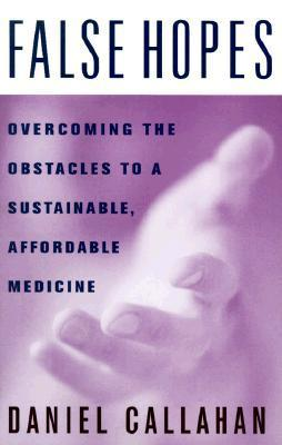 False Hopes: Overcoming the Obstacles to a Sustainable, Affordable Medicine Daniel Callahan