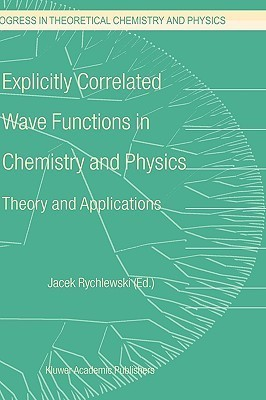 Explicitly Correlated Wave Functions In Chemistry And Physics:  Theory And Applications J. Rychlewski