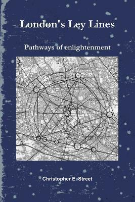 Londons Ley Lines Pathways of Enlightenment  by  Christopher E. Street