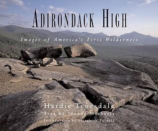 Adirondack High: Images of Americas First Wilderness Hardie Truesdale