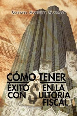 Como Tener Exito En La Consultoria Fiscal  by  Gabriel Montiel Morales