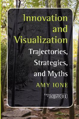 Innovation And Visualization: Trajectories, Strategies, And Myths (Consciousness, Literature And The Arts 1) Amy Ione