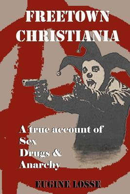 Freetown Christiania: A True Account of Sex, Drugs and Anarchy  by  Eugine Losse