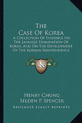 The Case Of Korea: A Collection Of Evidence On The Japanese Domination Of Korea, And On The Development Of The Korean Independence Movement (1921)  by  Henry Chung