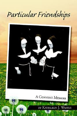 Particular Friendships: A Convent Memoir  by  Kathleen J. Waites