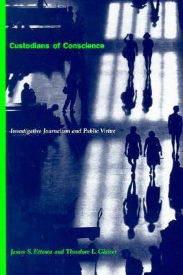Custodians of Conscience: Investigative Journalism and Public Virtue  by  James S. Ettema