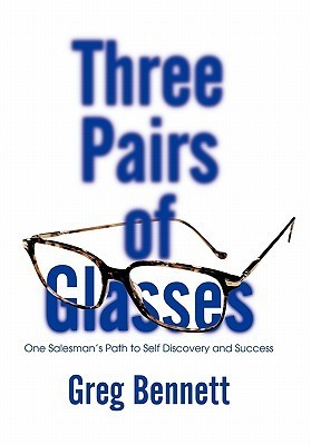 Three Pairs of Glasses: One Salesmans Path to Self Discovery and Success Greg Bennett