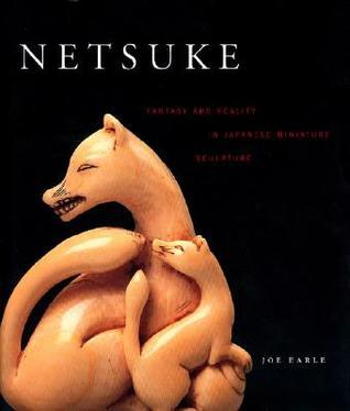 Netsuke: Fantasy and Reality in Japanese Miniature Sculpture  by  Joe Earle