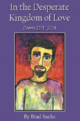 In the Desperate Kingdom of Love: Poems 2001-2004  by  Brad Sachs