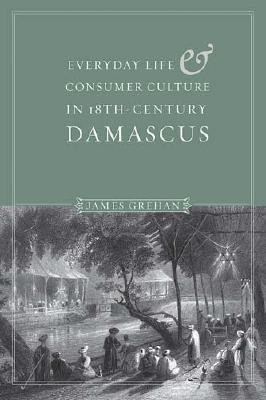 Everyday Life and Consumer Culture in Eighteenth-Century Damascus  by  James Grehan