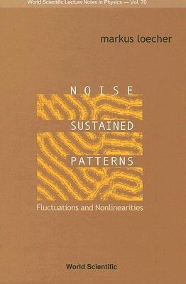 Noise Sustained Patterns: Fluctuations and Nonlinearities. World Scientific Lecture Notes in Physics, Volume 70. Markus Loecher