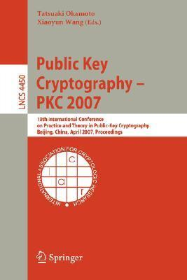 Public Key Cryptography   Pkc 2007: 10th International Conference On Practice And Theory In Public Key Cryptography, Beijing, China, April 16 20, 2007, ... Computer Science / Security And Cryptology)  by  Tatsuaki Okamoto