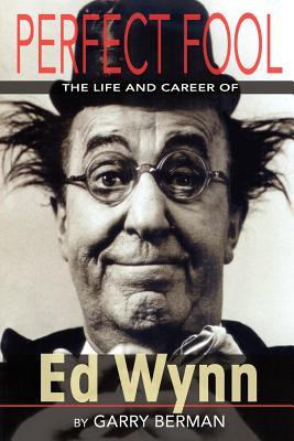 Perfect Fool: The Life and Career of Ed Wynn Garry Berman