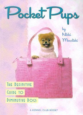 Pocket Pups: The Definitive Guide to Diminutive Dogs  by  Nikki Moustaki