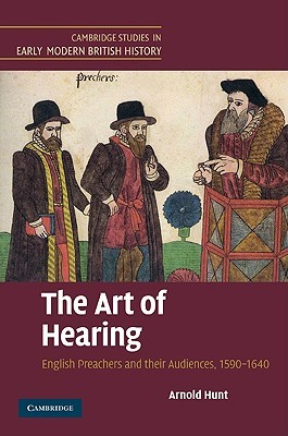The Art of Hearing: English Preachers and Their Audiences, 1590 1640 Arnold Hunt
