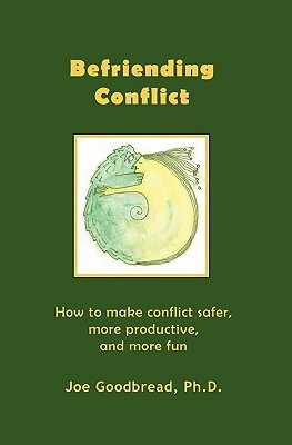 Befriending Conflict: How to Make Conflict Safer, More Productive, and More Fun Joe Goodbread