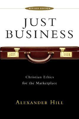 Just Business: Christian Ethics for the Marketplace  by  Alexander Hill