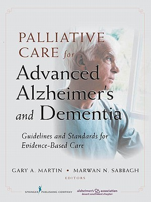 Palliative Care for Advanced Alzheimers and Dementia: Guidelines and Standards for Evidence-Based Care Gary A. Martin