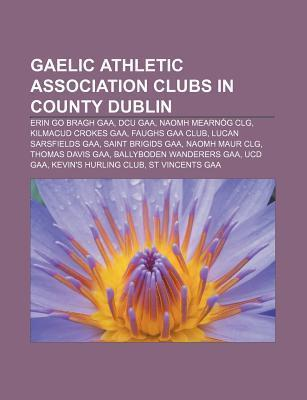 Gaelic Athletic Association Clubs in County Dublin: Erin Go Bragh Gaa, Dcu Gaa, Naomh Mearn G Clg, Kilmacud Crokes Gaa, Faughs Gaa Club Books LLC