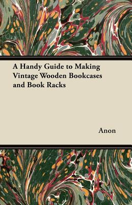 A Handy Guide to Making Vintage Wooden Bookcases and Book Racks  by  Anonymous