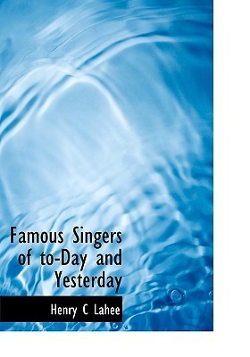 Famous Singers of To-Day and Yesterday  by  Henry C Lahee