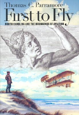 First To Fly: North Carolina And The Beginnings Of Aviation Thomas C. Parramore