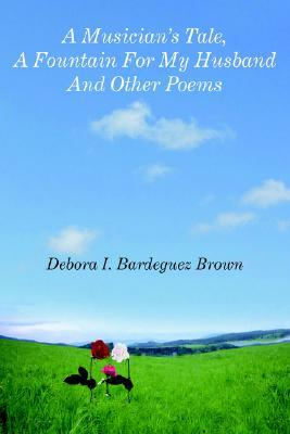 A Musician Tale, a Fountain for My Husband and Other Poems  by  Debora I. Bardeguez Brown
