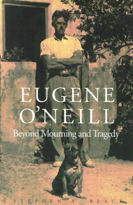 Eugene ONeill: Beyond Mourning and Tragedy  by  Stephen A. Black