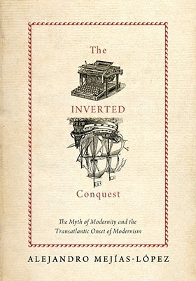 The Inverted Conquest: The Myth of Modernity and the Transatlantic Onset of Modernism Alejandro Mejias-Lopez