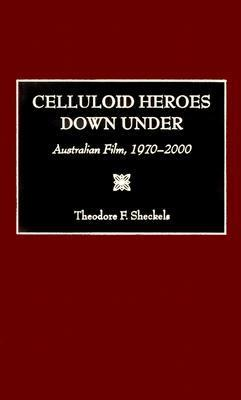 Celluloid Heroes Down Under: Australian Film, 1970-2000  by  Theodore F. Sheckels