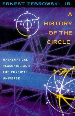 A History of the Circle: Mathematical Reasoning and the Physical Universe  by  Ernest Zebrowski Jr.