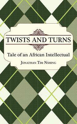 Twists and Turns: Tale of an African Intellectual  by  Jonathan Tim Nshing
