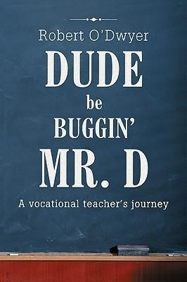 Dude Be Buggin Mr. D: A Vocational Teachers Journey  by  Robert ODwyer