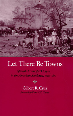 Let There Be Towns: Spanish Municipal Origins in the American Southwest, 1610-1810  by  Gilberto Rafael Cruz
