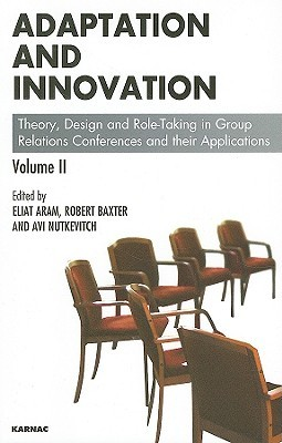 Adaptation And Innovation: Theory, Design And Role Taking In Group Relations Conferences And Their Applications Volume Ii  by  Eliat Aram