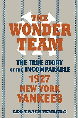 The Wonder Team: The True Story of the Incomparable 1927 New York Yankees Leo Trachtenberg