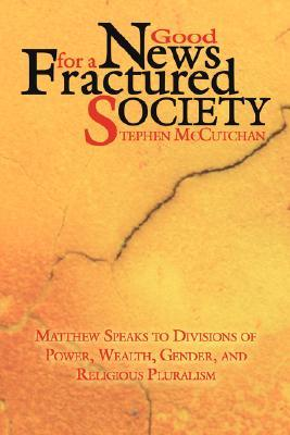 Good News for a Fractured Society: Matthew Speaks to Divisions of Power, Wealth, Gender, and Religious Pluralism  by  Stephen P. McCutchan