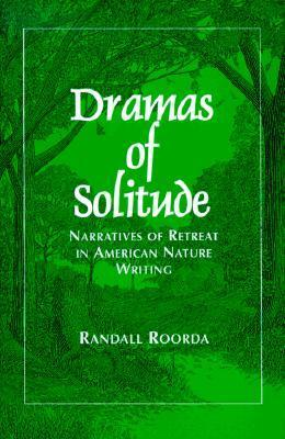 Dramas of Solitude: Narratives of Retreat in American Nature Writing  by  Randall Roorda