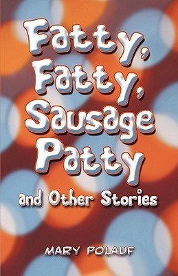 Fatty, Fatty, Sausage Patty and Other Stories  by  Mary Polauf