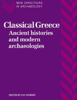Classical Greece: Ancient Histories and Modern Archaeologies  by  Ian Morris