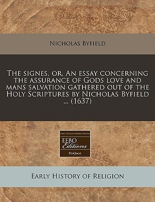 The Signes, Or, an Essay Concerning the Assurance of Gods Love and Mans Salvation Gathered Out of the Holy Scriptures  by  Nicholas Byfield ... (1637) by Nicholas Byfield