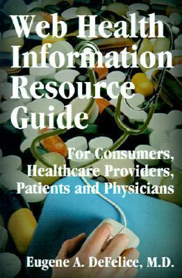 Web Health Information Resource Guide: For Consumers, Healthcare Providers, Patients and Physicians Eugene A. Defelice
