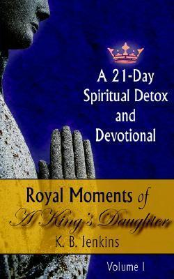 Royal Moments Of A Kings Daughter: A 21 Day Spiritual Detox And Devotional Volume I  by  Kechia Jenkins