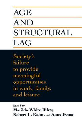 Age and Structural Lag: Societys Failure to Provide Meaningful Opportunities in Work, Family, and Leisure Matilda White Riley