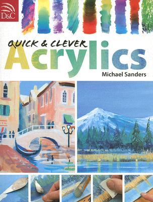 Quick & Clever Acrylics  by  Michael Sanders